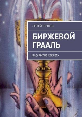 Биржевой Грааль. Раскрытие Секрета (Сергей Владимирович Горнеев)