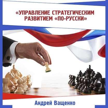Аудиокнига Управление стратегическим развитием «по-русски» (Андрей Ващенко)