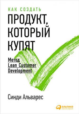 Как создать продукт, который купят. Метод Lean Customer Development (Синди Альварес)