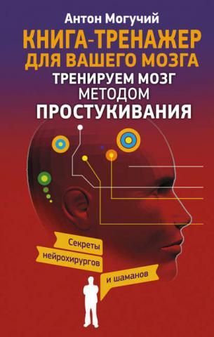Тренируем мозг методом простукивания. Секреты нейрохирургов и шаманов (Антон Могучий)