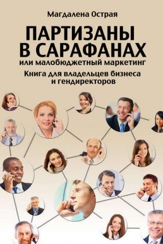 Партизаны в сарафанах, или Малобюджетный маркетинг. Книга для владельцев бизнеса и гендиректоров (Магдалена Острая)