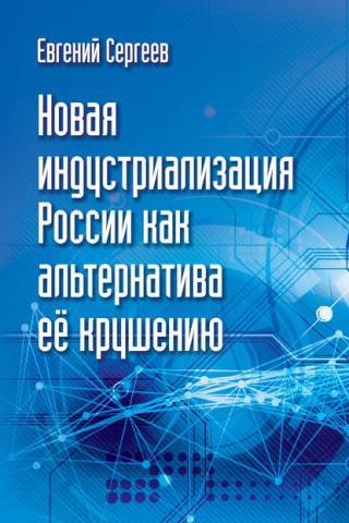 Новая индустриализация России как альтернатива ее крушению (Евгений Сергеев)