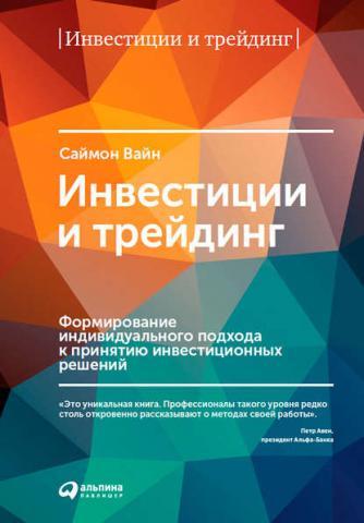 Инвестиции и трейдинг. Формирование индивидуального подхода к принятию инвестиционных решений (Саймон Вайн)