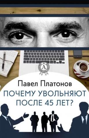 Почему увольняют после 45 лет? (Павел Платонов)
