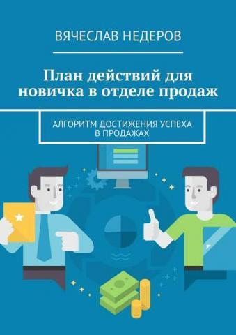 План действий для новичка вотделе продаж. Алгоритм достижения успеха впродажах (Вячеслав Васильевич Недеров)