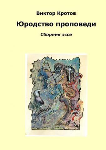 Юродство проповеди. Сборник эссе (Виктор Гаврилович Кротов)