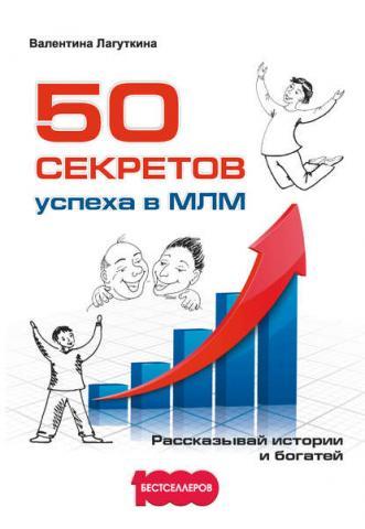 50 секретов успеха в МЛМ. Рассказывай истории и богатей (Валентина Лагуткина)