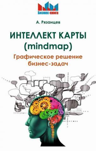 Интеллект карты (mindmap). Графическое решение бизнес-задач (Алексей Рязанцев)