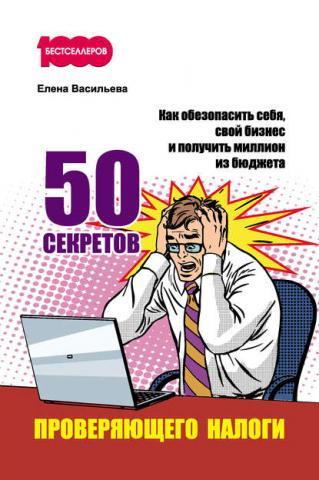 50 секретов проверяющего налоги. Как обезопасить себя, свой бизнес и получить миллион из бюджета (Елена Васильева)