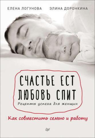 Счастье ест. Любовь спит. Рецепты успеха для женщин. Как совместить семью и работу (Елена Логунова)