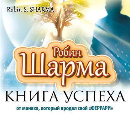 Аудиокнига Книга успеха от монаха, который продал свой «феррари» (Робин Шарма)