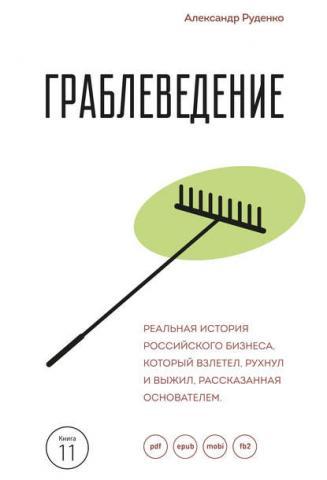 Граблеведение. Реальная история российского бизнеса, который взлетел, рухнул и выжил, рассказанная основателем (Александр Руденко)