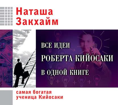 Аудиокнига Все идеи Роберта Кийосаки в одной книге(Наташа Закхайм)