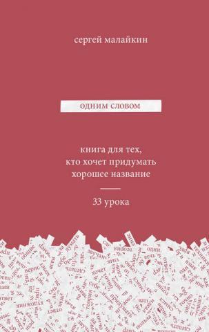 Одним словом. Книга для тех, кто хочет придумать хорошее название. 33 урока (Сергей Малайкин)