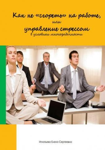 Как не «сгореть» на работе, или управление стрессом в условиях многозадачности - скачать книгу