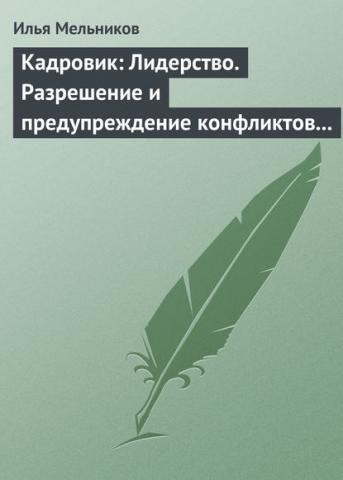Кадровик: Лидерство. Разрешение и предупреждение конфликтов в коллективе (Илья Мельников)