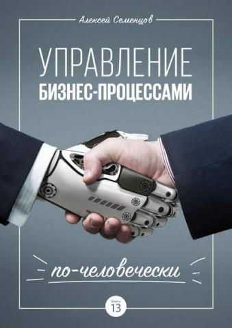 Управление бизнес-процессами по-человечески (А. Б. Семенцов)