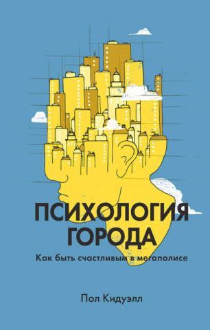 Психология города. Как быть счастливым в мегаполисе (Пол Кидуэлл)