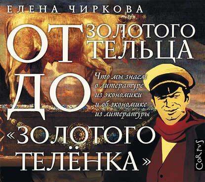 Аудиокнига От золотого тельца до «Золотого теленка». Что мы знает о литературе из экономики и об экономике из литературы (Елена Чиркова)