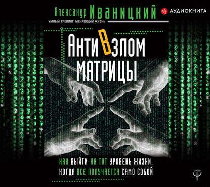 Аудиокнига АнтиВзлом Матрицы. Как выйти на тот уровень жизни, когда все получается само собой (Александр Иваницкий)