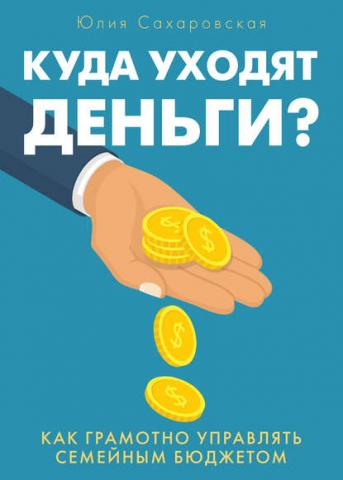 Куда уходят деньги. Как грамотно управлять семейным бюджетом (Юлия Сахаровская) - скачать книгу