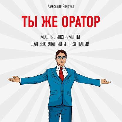Аудиокнига Ты же оратор. Мощные инструменты для выступлений и презентаций(Александр Яныхбаш)