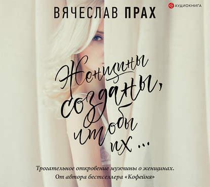 Аудиокнига Женщины созданы, чтобы их… (Вячеслав Прах)