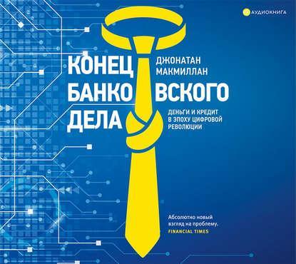 Аудиокнига Конец банковского дела. Деньги и кредит в эпоху цифровой революции (Джонатан Макмиллан)