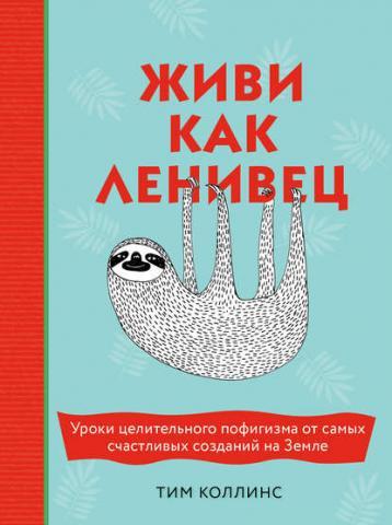 Живи как ленивец. Уроки целительного пофигизма от самых счастливых созданий на Земле (Тим Коллинс)