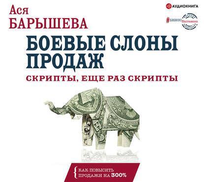 Аудиокнига Боевые слоны продаж. Скрипты, еще раз скрипты (Ася Барышева)
