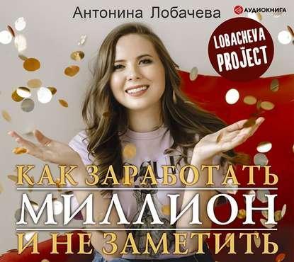 Аудиокнига Лобачева проджект. Как заработать миллион и не заметить (Антонина Лобачева)