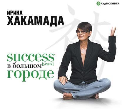 Аудиокнига Success (успех) в большом городе (Ирина Хакамада)