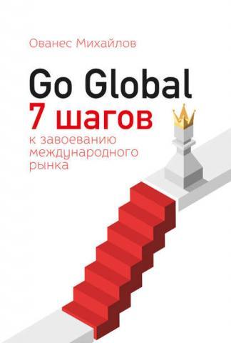 Go Global: 7 шагов к завоеванию международного рынка (Ованес Михайлов)