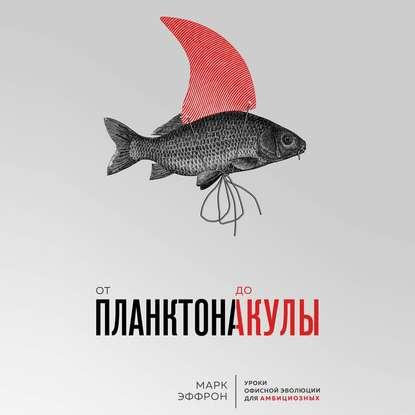 Аудиокнига От планктона до акулы. Уроки офисной эволюции для амбициозных (Марк Эффрон)