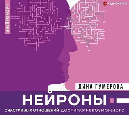 Аудиокнига Нейроны счастливых отношений. Достигая невозможного (Дина Гумерова)