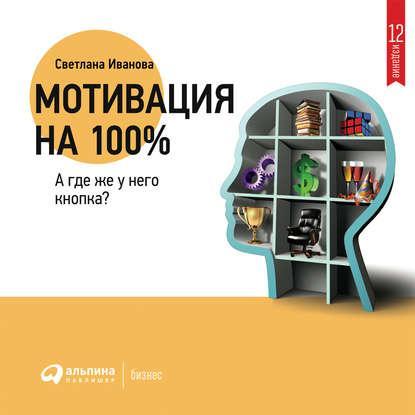 Аудиокнига Мотивация на 100%: а где же у него кнопка? (Светлана Иванова)