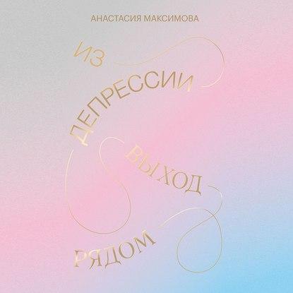 Аудиокнига Из депрессии. Выход рядом (Анастасия Максимова)