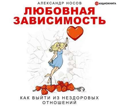 Аудиокнига Любовная зависимость: как выйти из нездоровых отношений (Александр Александрович Носов)