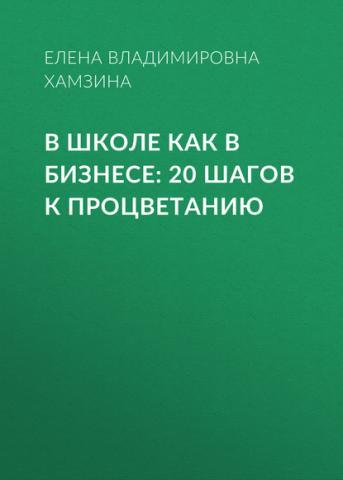В школе как в бизнесе: 20 шагов к процветанию (Елена Владимировна Хамзина)