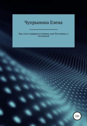 Как стать лидером в сетевой компании, или Что можно, а что нельзя (Елена Евгеньевна Чупрынина) - скачать книгу