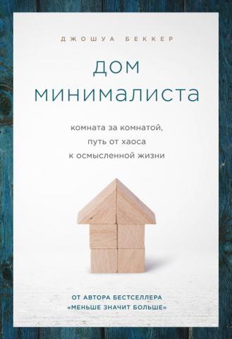 Дом минималиста. Комната за комнатой, путь от хаоса к осмысленной жизни (Джошуа Беккер)