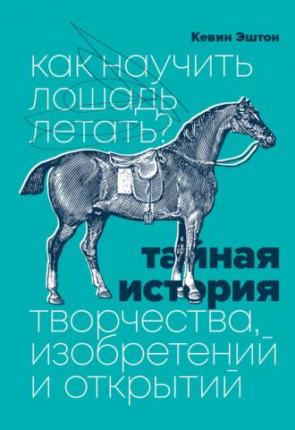 Как научить лошадь летать? Тайная история творчества, изобретений и открытий (Кевин Эштон)