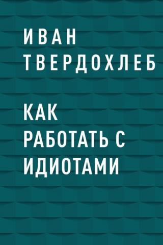 Как работать с идиотами (Иван Сергеевич Твердохлеб)