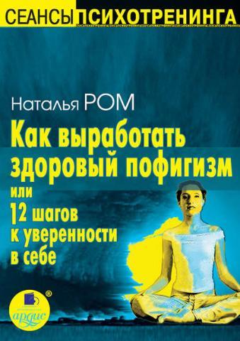 Как выработать здоровый пофигизм, или 12 шагов к уверенности в себе (Наталья Ром)
