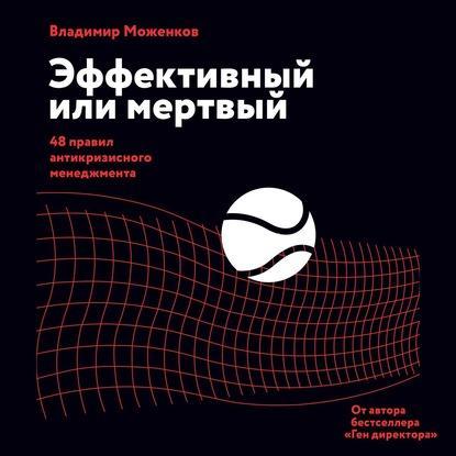 Аудиокнига Эффективный или мертвый. 48 правил антикризисного менеджмента (Владимир Моженков)