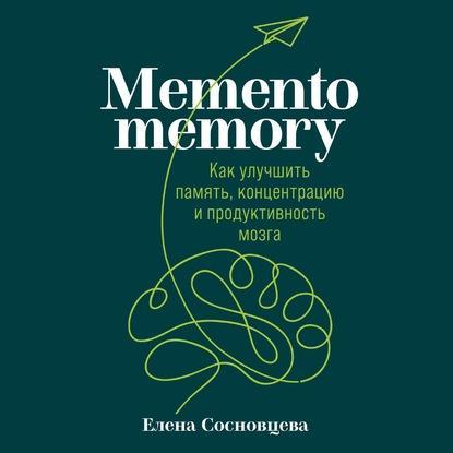 Аудиокнига Memento memory. Как улучшить память, концентрацию и продуктивность мозга (Елена Сосновцева)