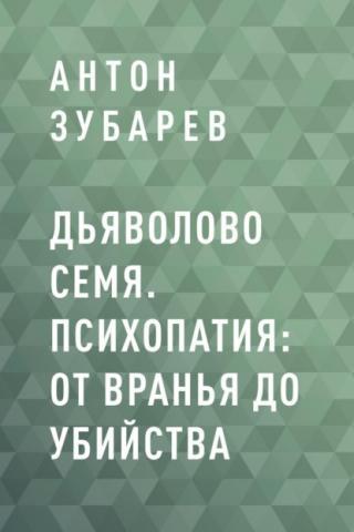 Дьяволово семя. Психопатия: от вранья до убийства (Антон Сергеевич Зубарев)
