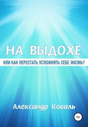 На выдохе, или Как перестать усложнять себе жизнь (Александр Викторович Коваль)