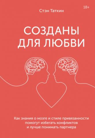 Созданы для любви. Как знания о мозге и стиле привязанности помогут избегать конфликтов и лучше понимать своего партнера (Стэн Таткин)