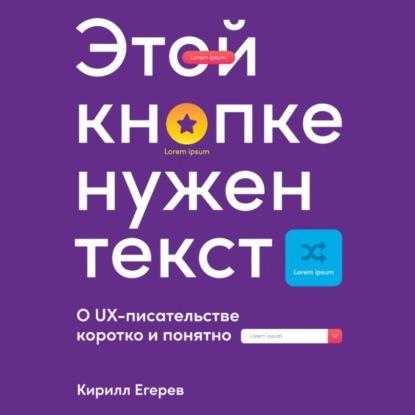 Аудиокнига Этой кнопке нужен текст. O UX-писательстве коротко и понятно (Кирилл Егерев)